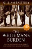 The White Man's Burden: Why the West's Efforts to Aid the Rest Have Done So Much Ill and So Little Good book image